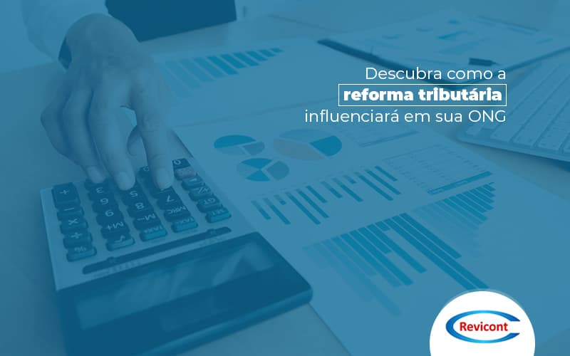 Descubra Como A Reforma Tributaria Influenciara Sua Ong Post (1) - Escritório de Contabilidade em São Paulo | Revicont Contabilidade