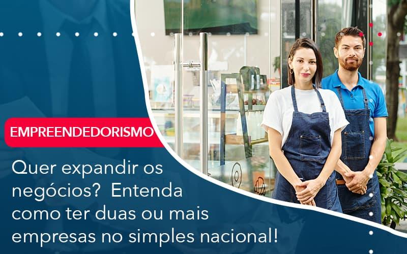 Quer Expandir Os Negocios Entenda Como Ter Duas Ou Mais Empresas No Simples Nacional - Abrir Empresa Simples