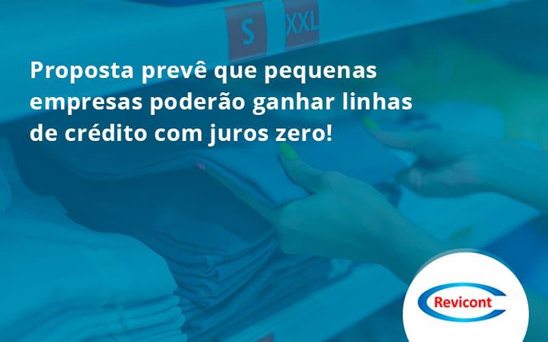 Proposta Prevê Que Pequenas Empresas Poderão Ganhar Linhas De Crédito Com Juros Zero Revicont - Escritório de Contabilidade em São Paulo | Revicont Contabilidade
