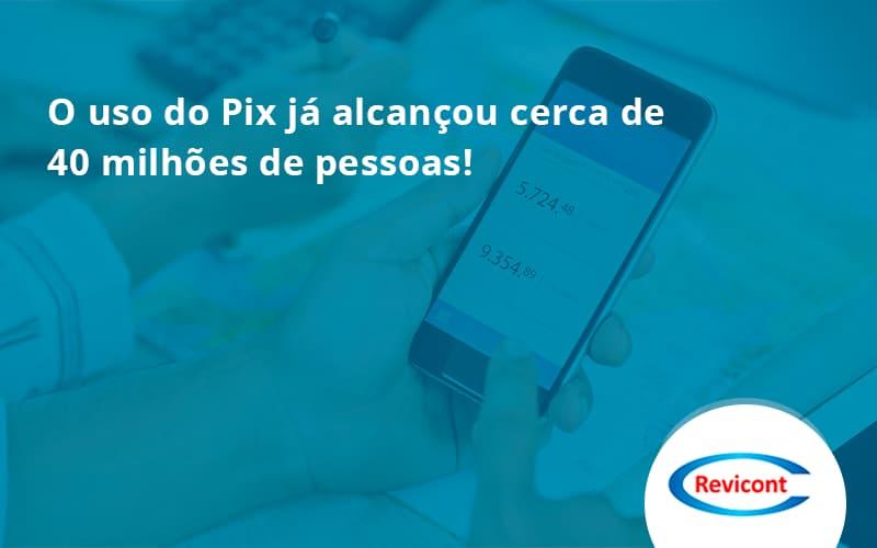 O Uso Do Pix Ja Alcancou 40 Milhoes De Pessoas Revicont - Escritório de Contabilidade em São Paulo | Revicont Contabilidade